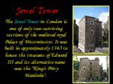 """Jewel Tower. The Jewel Tower in London is one of only two surviving sections of the medieval royal Palace of Westminster. It was built in approximately 1365 to house the treasures of Edward III and its alternative name was the """"King's Privy Wardrobe""""."""
