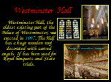 Westminster Hall. Westminster Hall, the oldest existing part of the Palace of Westminster, was erected in 1097. The Hall has a huge wooden roof decorated with carved angels. If has been used for Royal banquets and State trials. George IV coronation banquet