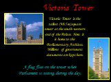 Victoria Tower. Victoria Tower is the tallest (98.5m) square tower at the south-western end of the Palace. Now it is home to the Parliamentary Archives. Millions of government documents are kept here. A flag flies on the tower when Parliament is sitting during the day.