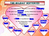 THE HOLIDAY SENTENCES. St. Valentine's day is on the 14th of … . We give our … pretty Valentine-cards. It's fun to get … Valentine-cards than your friends. 4. … is symbol of … . 5. The Valentine- card should be in the form of …. February sweet heart more rose love heart friends violet March