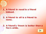 A friend in need is a friend indeed. A friend to all is a friend to none. A friend's frown is better then a foe's smile.