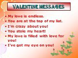 Valentine MESSAGES. My love is endless. You are at the top of my list. I'm crazy about you! You stole my heart! My love is filled with love for you! I've got my eye on you!