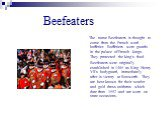 Beefeaters. The name Beefeaters is thought to come from the French word - buffetier. Buffetiers were guards in the palace of French kings. They protected the king's food. Beefeaters were originally established in 1485 as King Henry VII's bodyguard, immediately after is victory at Bosworth. They are