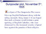 Gunpowder plot, November 5th, 1605. The object of The Gunpowder Plot was to blow up English Parliament along with the ruling monarch, King James I. It was hoped that such a disaster would initiate a great uprising of English Catholics, who were distressed by the increased severity of penal laws agai