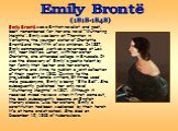"""Emily Brontë was a British novelist and poet, best remembered for her one novel """"Wuthering Heights"""". Emily was born at Thornton in Yorkshire, the younger sister of Charlotte Brontë and the fifth of six children. In 1837, Emily commenced work as a governess at Law Hill, near Halifax. Later, with her"""