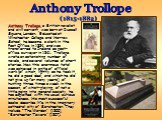 Anthony Trollope, a British novelist and civil servant, was born at Russell Square, London. Educated at Winchester College and Harrow School, he became a clerk in the Post Office in 1834 and was transferred to Ireland as post-office surveyor in 1841. Trollope wrote an astonishing number of novels, a