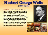 G.H Wells, who looked into the future, was born in Bromley, now a section of Greater London. He was 8, when he bloke his leg on the cricket field. While being ill he read many books on natural history. While a student, H. Wells was interested in biology, and his earliest works were textbooks. Later