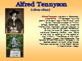 Alfred Tennyson was born in Somersby, Lincolnshire. Alfred began to write poetry at an early age in the style of Lord Byron. Tennyson studied at Trinity College, Cambridge, where he joined the literary club. Tennyson was very popular in his own time: he was poet laureate of Britain for over 40 years