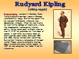 Rudyard Kipling was born in Bombay, India. Young Rudyard's earliest years in Bombay were blissfully happy. But at the age of five he was sent to England, where he was desperately unhappy. When he was twelve he went to the College at Westward, where the Headmaster fostered his literary ability. Kipli