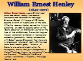 William Ernest Henley (1849-1903). William Ernest Henley was an English poet, critic and editor. Henley was born at Gloucester and educated at the Crypt Grammar School. At the age of 12 Henley became a victim of tuberculosis of the bone. After his recovery Henley earned his living in publishing. In