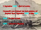 3 September 1658 – died in London. Cromwell's son Richard was lord protector of England from September 1658 to May1659. 1660 – he fled to Paris. 1680 – returned to England.