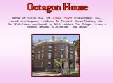 During the War of 1812, the Octagon House in Washington, D.C., served as a temporary residence for President James Madison, after the White House was burned by British soldiers. The Octagon is now a museum devoted to architecture and design. Octagon House