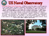 The United States Naval Observatory (USNO) is one of the oldest scientific agencies in the United States. Located in Northwest Washington, D.C., it is one of the very few observatories located in an urban area. Established in 1830 as the Depot of Charts and Instruments, it was made into a national o