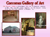 Corcoran Gallery of Art. The Corcoran Gallery in Washington, D.C., has an extensive collection of 18th, 19th, and 20th century American art. The Corcoran Gallery of Art also has a fine collection of European art. Mrs Henry White