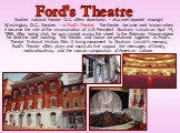 Another national theatre D.C. offers downtown - also well reputed amongst Washington, D.C., theatres - is Ford's Theatre. The theater became well known when it became the site of the assassination of U.S. President Abraham Lincoln on April 14, 1865. After being shot, he was carried across the street