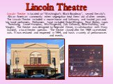 "Lincoln Theatre is located on ""Washington's Black Broadway"", served the city's African American community when segregation kept them out of other venues. The Lincoln Theatre included a movie house and ballroom, and hosted jazz and big band performers. Performers have included Duke Ellingto"