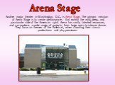 Another major theater in Washington, D.C., is Arena Stage. The primary mission of Arena Stage is to create performances that exhibit the wild, deep, and passionate side of the American spirit. Arena has vastly talented resources, and can produce a wide range of projects, from huge epics to intense d