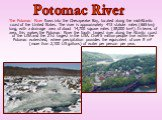 The Potomac River flows into the Chesapeake Bay, located along the mid-Atlantic coast of the United States. The river is approximately 413 statute miles (665 km) long, with a drainage area of about 14,700 square miles (38,000 km²). In terms of area, this makes the Potomac River the fourth largest ri
