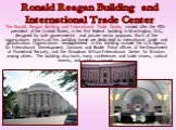 The Ronald Reagan Building and International Trade Center, named after the 40th president of the United States, is the first federal building in Washington, D.C., designed for both governmental and private sector purposes. Each of the organizations which call this building home are dedicated to inte