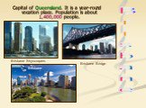 Capital of Queensland. It is a year-round vocation place. Population is about 1,400,000 people. Brisbane Bridge Brisbane Skyscrapers Brisbane