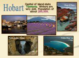 Capital of island-state Tasmania. Winters are very cold. Population of about 200,000. Hobart Bay of Fires Coles Bay Remarkable Cave Lavender Farm