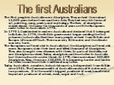 The First people in Australia were Aborigines. They arrived there about 12,000 years before from southern Asia. They had very rich forms of art, painting, song, poetry and mythology. The lives of aborigines stayed almost the same for thousands of years until the Europeans came to live in Australia i