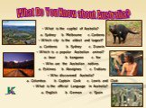 What Do You Know about Australia? - What is the capital of Australia? a. Sydney b. Melbourne c. Canberra - Which city is the oldest and largest? a. Canberra b. Sydney c. Darwin - Which is a popular Australian animal? a. bear b. kangaroo c. fox - Who are the Australian natives a. Eskimos b. Aborigine