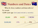 Numbers and Dates. What do these numbers and dates refer to? For example: 12,000 years ago: first people arrived in Australia 120,000 1970 300.000 7,700,000 20,000,000 1978 6 1931
