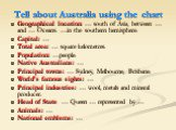 Tell about Australia using the chart. Geographical location: … south of Asia, between … and … Oceans. …in the southern hemisphere. Capital: … Total area: … square kelometres. Population: …people. Native Australians: … Principal towns: … Sydney, Melbourne, Brisbane. World's famous sights: … Principal