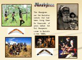Aborigines. The Aborigines are the Australian natives that had been living there for thousands of years before the first Europeans came to Australia in the 1600s.