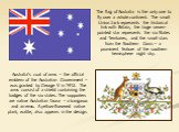 Australia's coat of arms – the official emblem of the Australian Government – was granted by George V in 1912. The arms consist of a shield containing the badges of the six states. The supporters are native Australian fauna – a kangaroo and an emu. A yellow-flowered native plant, wattle, also appear