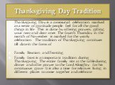 Thanksgiving Day Tradition. Thanksgiving Day is a communal celebration marked as a sense of gratitude people feel for all the good things in life. This is done by offering prayers, gifting your near and dear ones. The fourth Thursday in the month of November is marked for the yearly celebration. The