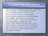 Thanksgiving Day Poems. T is for the trust the pilgrims had so many years ago H is for the harvest the settlers learnt to grow A is for America, the land in which we live N is for nature and beauty which she gives K is for kindness, gentle words, thoughtful deeds S is for smiles, the sunshine everyo