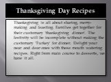 Thanksgiving Day Recipes. Thanksgiving is all about sharing, merry-making and feasting. Families get together for their customary 'thanksgiving dinner'. The festivity will be incomplete without making the customary 'Turkey' for dinner. Delight your near and dear ones with these mouth watering recipe
