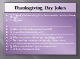Thanksgiving Day Jokes. Q: If April showers bring May flowers what do May flowers bring? A: Pilgrims! ------------------------------------------------------------------------- Q: Why did the turkey cross the road? A: It was the chicken's day off. -----------------------------------------------------