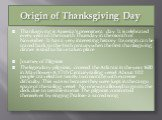 Origin of Thanksgiving Day. Thanksgiving is America's preeminent day. It is celebrated every year on the fourth Thursday in the month of November. It has a very interesting history. Its origin can be traced back to the 16th century when the first thanksgiving dinner is said to have taken place. Jour