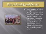 Day of Fasting and Prayer. In the summer of 1621, owing to severe drought, pilgrims called for a day of fasting and prayer to please God and ask for a bountiful harvest in the coming season. God answered their prayers and it rained at the end of the day. It saved the corn crops.