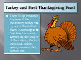 Turkey and First Thanksgiving Feast. There is no evidence to prove if the customary turkey was a part of the initial feast. According to the first hand account written by the leader of the colony, the food included, ducks, geese, venison, fish, berries etc.