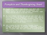 Pumpkin and Thanksgiving Feast. Pumpkin pie, a modern staple adorning every dinner table, is unlikely to have been a part of the first thanksgiving feast. Pilgrims however, did have boiled pumpkin. Diminishing supply of flour led to the absence of any kind of bread. The feast continued for three day