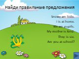 Найди правильные предложения. Snowy am little. I is at home. We are pupils. My mother is kind. They is six. Are you at school?