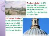 The Golden Gallery is at the highest point of the dome. It is 530 steps up (about 85 m). It offers a panoramic view across London. The Stone Gallery is 378 steps up (53m). Its broad platform has telescopes to make the best of the beautiful view and benches for weary legs.