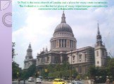 St. Paul is the main church of London and a place for many state ceremonies. The Cathedral is also the burial place of many important persons who are commemorated with beautiful monuments.