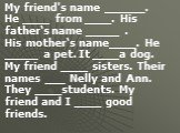 My friend's name ______. He ____ from ____. His father's name _____ . His mother's name____. He _____ a pet. It ____a dog. My friend ____ sisters. Their names ___ Nelly and Ann. They ____students. My friend and I ____ good friends.