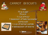 CARROT BISCUITS 1 egg 70 g sugar 70 g oil 1 cup of flour 1 teaspoon of baking powder some salt 1 cup of boiled carrots 4 tablespoon of raisins I take: