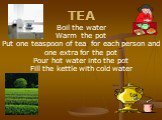 TEA Boil the water Warm the pot Put one teaspoon of tea for each person and one extra for the pot Pour hot water into the pot Fill the kettle with cold water