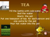 TEA Fill the kettle with cold water Boil the water Warm the pot Put one teaspoon of tea for each person and one extra for the pot Pour hot water into the pot