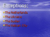 Exceptions: The Netherlands The Ukraine The Sudan The Vatican City