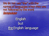 """We do not usе """"the"""" with the names of languages when they are not followed by the word language. English but the English language"""