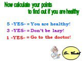 5 «YES» = 3 «YES» = 1 «YES» =. You are healthy! Don't be lazy! Go to the doctor! Dr. Health Now calculate your points to find out if you are healthy