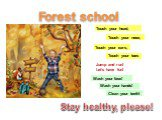 Forest school Touch your ears, Touch your nose, Touch your head, Touch your toes Jump and run! Let's have fun! Wash your face! Wash your hands! Clean your teeth! Stay healthy, please!